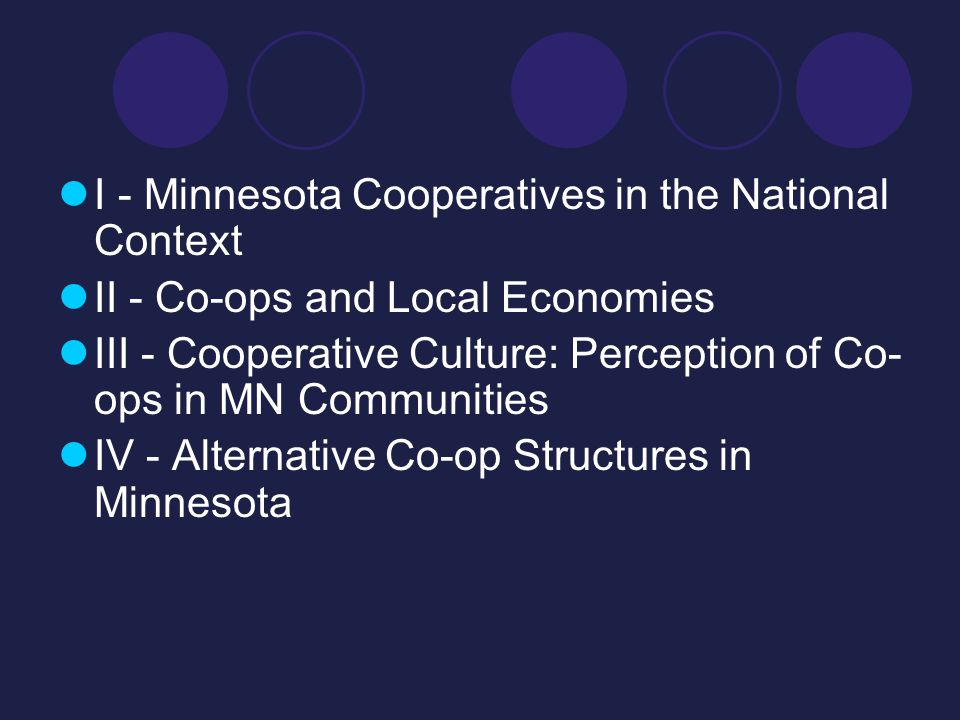 I - Minnesota Cooperatives in the National Context II - Co-ops and Local Economies III - Cooperative Culture: Perception of Co- ops in MN Communities IV - Alternative Co-op Structures in Minnesota