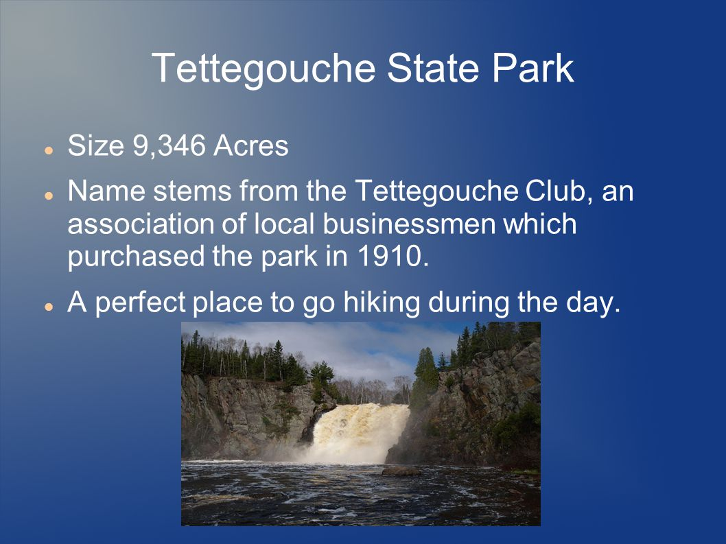 Tettegouche State Park Size 9,346 Acres Name stems from the Tettegouche Club, an association of local businessmen which purchased the park in 1910.
