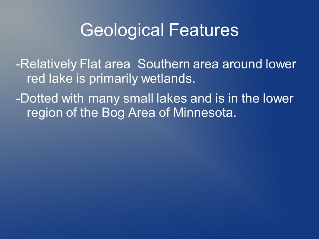 Geological Features -Relatively Flat area Southern area around lower red lake is primarily wetlands. -Dotted with many small lakes and is in the lower