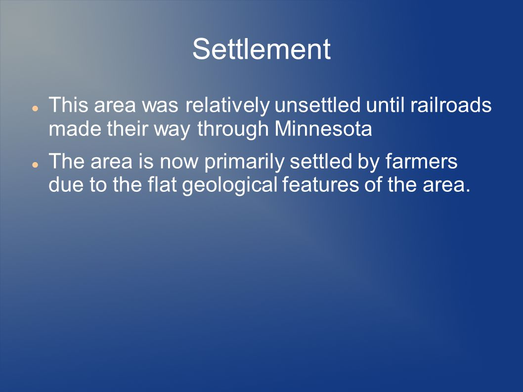 Settlement This area was relatively unsettled until railroads made their way through Minnesota The area is now primarily settled by farmers due to the flat geological features of the area.