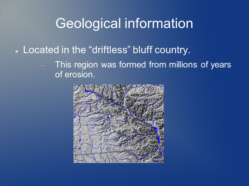 "Geological information Located in the ""driftless"" bluff country.  This region was formed from millions of years of erosion."