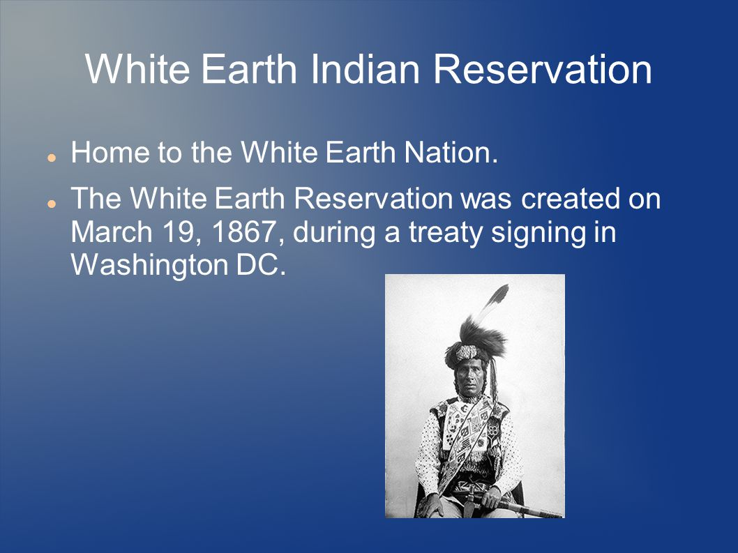 White Earth Indian Reservation Home to the White Earth Nation. The White Earth Reservation was created on March 19, 1867, during a treaty signing in W