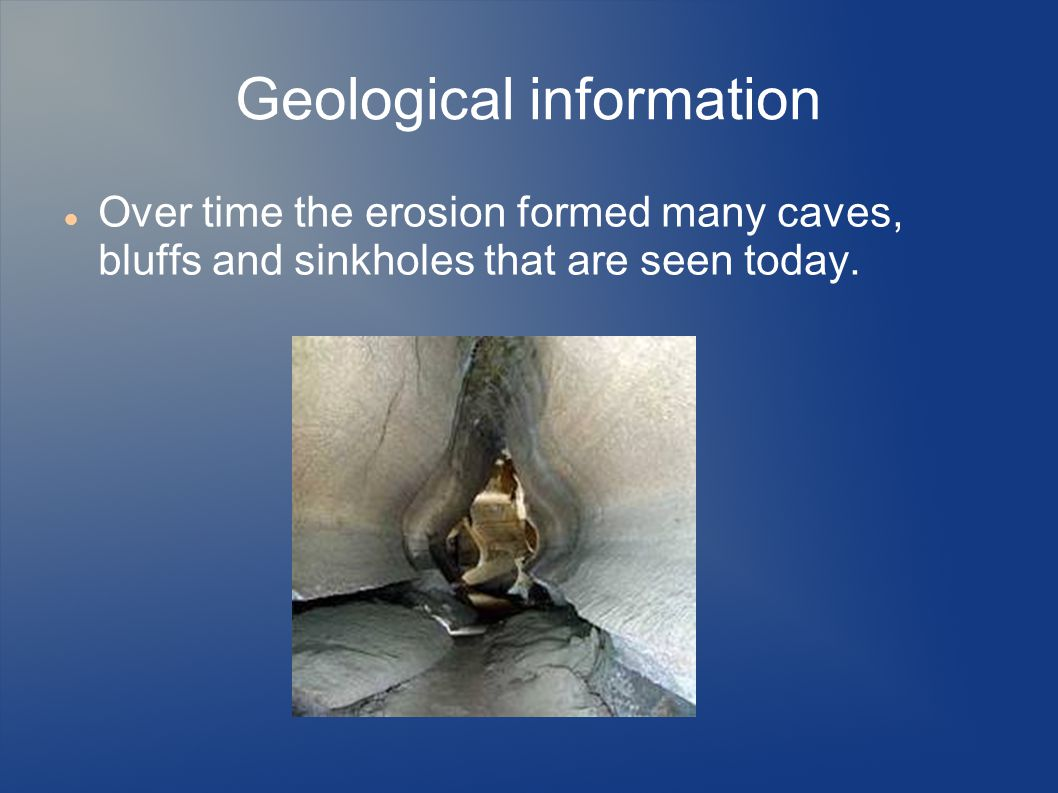 Geological information Over time the erosion formed many caves, bluffs and sinkholes that are seen today.