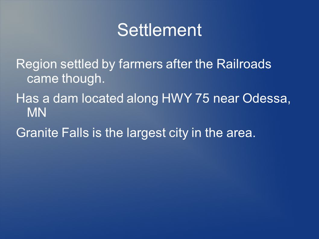 Settlement Region settled by farmers after the Railroads came though. Has a dam located along HWY 75 near Odessa, MN Granite Falls is the largest city