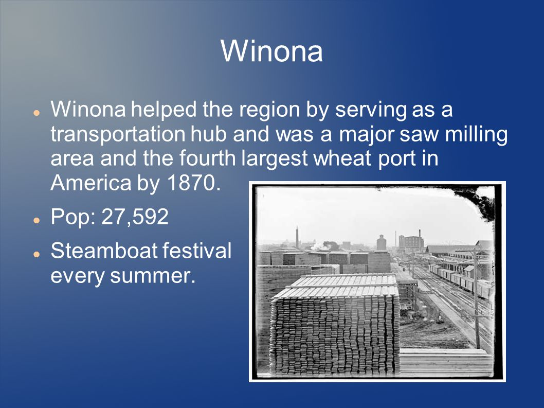 Winona Winona helped the region by serving as a transportation hub and was a major saw milling area and the fourth largest wheat port in America by 1870.