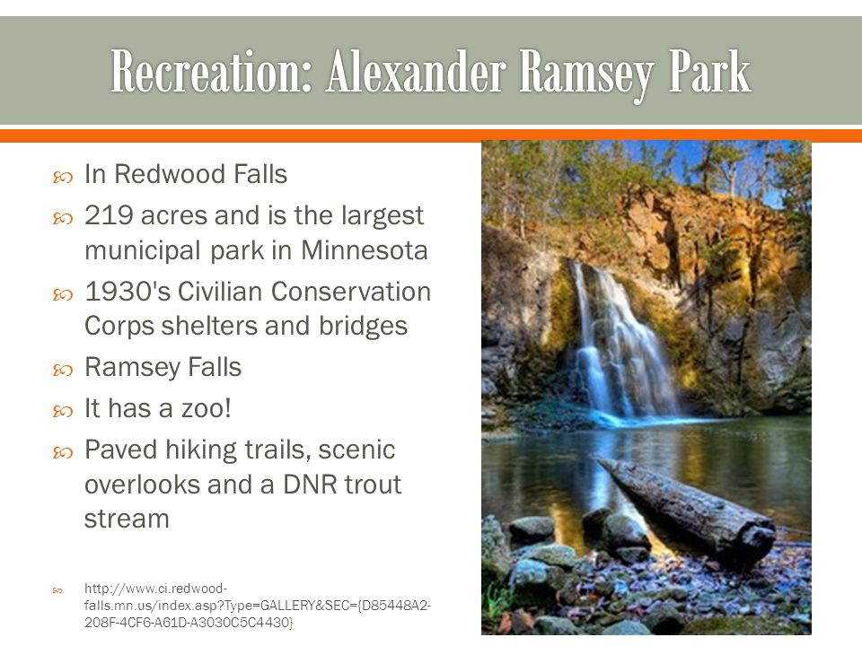  In Redwood Falls  219 acres and is the largest municipal park in Minnesota  1930 s Civilian Conservation Corps shelters and bridges  Ramsey Falls  It has a zoo.