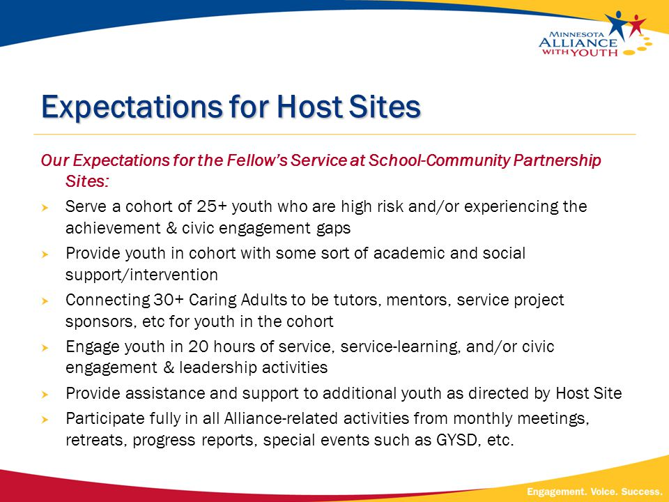 Expectations for Host Sites Our Expectations for the Fellow's Service at School-Community Partnership Sites:  Serve a cohort of 25+ youth who are high risk and/or experiencing the achievement & civic engagement gaps  Provide youth in cohort with some sort of academic and social support/intervention  Connecting 30+ Caring Adults to be tutors, mentors, service project sponsors, etc for youth in the cohort  Engage youth in 20 hours of service, service-learning, and/or civic engagement & leadership activities  Provide assistance and support to additional youth as directed by Host Site  Participate fully in all Alliance-related activities from monthly meetings, retreats, progress reports, special events such as GYSD, etc.