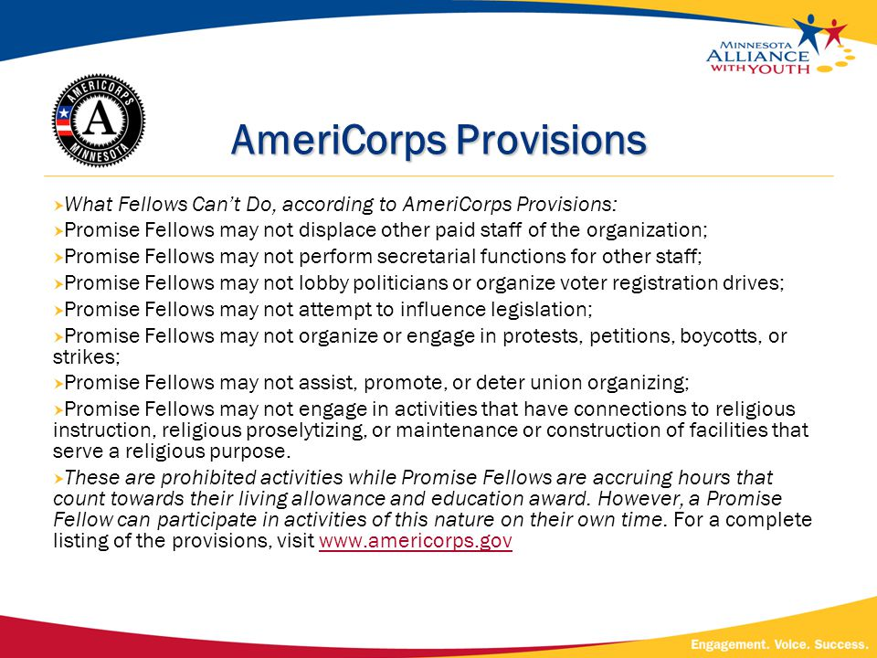 AmeriCorps Provisions  What Fellows Can't Do, according to AmeriCorps Provisions:  Promise Fellows may not displace other paid staff of the organization;  Promise Fellows may not perform secretarial functions for other staff;  Promise Fellows may not lobby politicians or organize voter registration drives;  Promise Fellows may not attempt to influence legislation;  Promise Fellows may not organize or engage in protests, petitions, boycotts, or strikes;  Promise Fellows may not assist, promote, or deter union organizing;  Promise Fellows may not engage in activities that have connections to religious instruction, religious proselytizing, or maintenance or construction of facilities that serve a religious purpose.