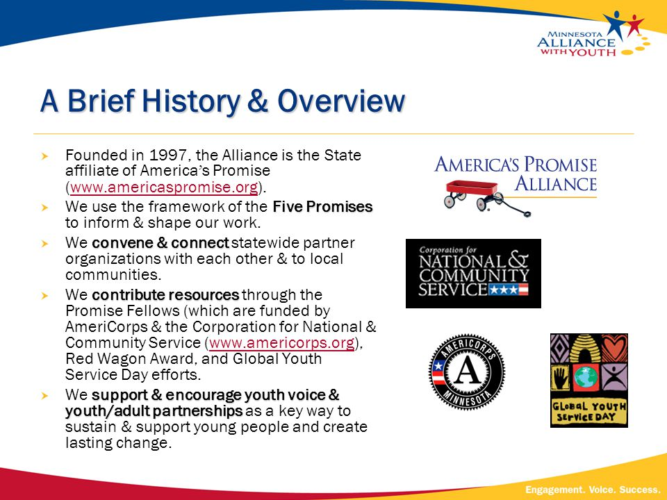 A Brief History & Overview  Founded in 1997, the Alliance is the State affiliate of America ' s Promise (www.americaspromise.org).www.americaspromise.org Five Promises  We use the framework of the Five Promises to inform & shape our work.