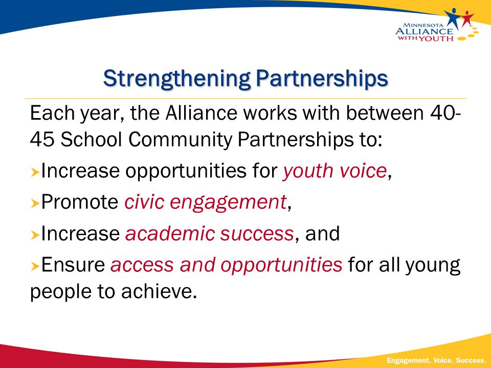 Strengthening Partnerships Each year, the Alliance works with between 40- 45 School Community Partnerships to:  Increase opportunities for youth voice,  Promote civic engagement,  Increase academic success, and  Ensure access and opportunities for all young people to achieve.