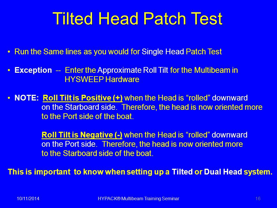 10/11/2014HYPACK® Multibeam Training Seminar16 Tilted Head Patch Test Single Head Run the Same lines as you would for Single Head Patch Test Exception