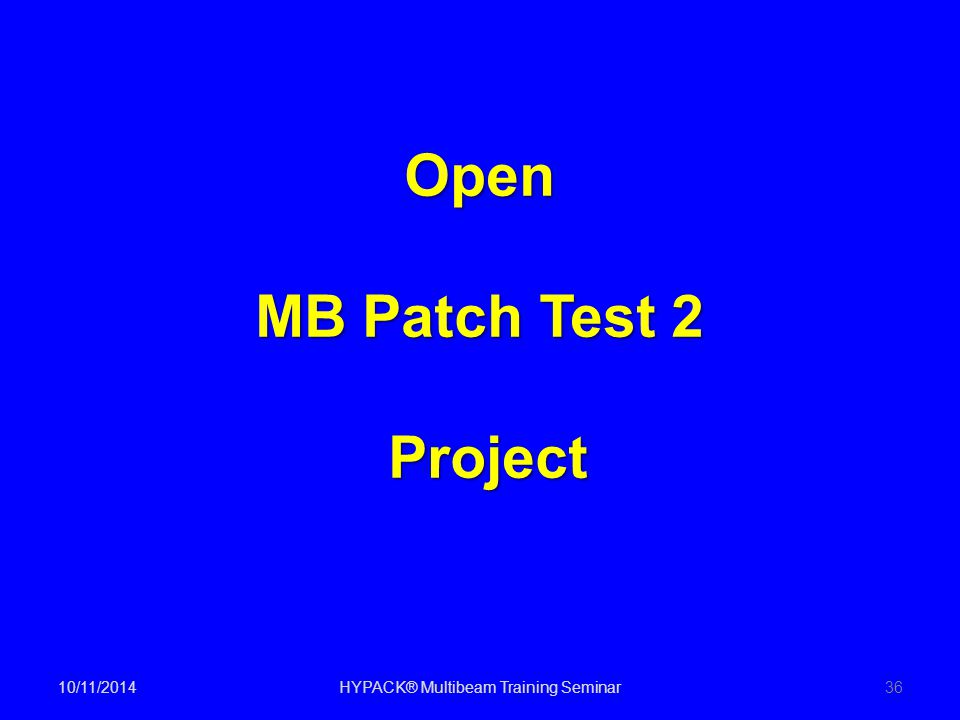 10/11/2014HYPACK® Multibeam Training Seminar36 Open MB Patch Test 2 Project Project