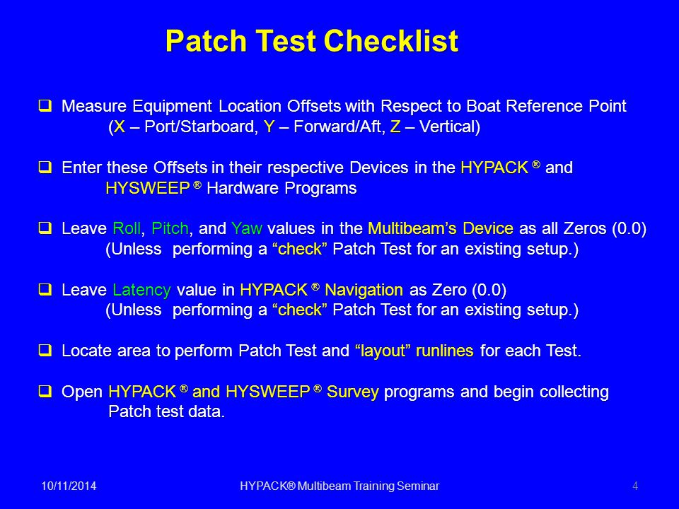 10/11/2014HYPACK® Multibeam Training Seminar4 Patch Test Checklist Measure Equipment Location Offsets with Respect to Boat Reference Point  Measure E