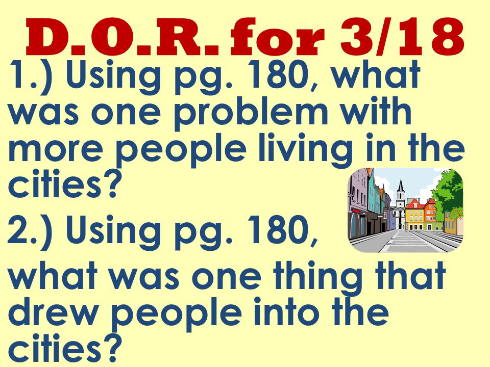 D.O.R. for 3/18 1.) Using pg. 180, what was one problem with more people living in the cities.