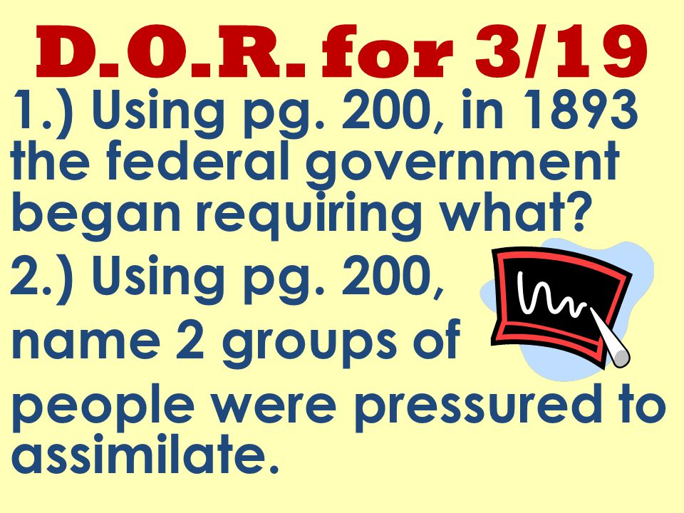 D.O.R. for 3/19 1.) Using pg. 200, in 1893 the federal government began requiring what.
