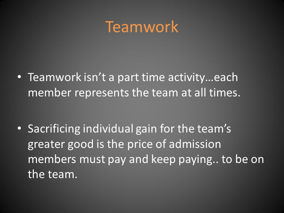 Teamwork Teamwork isn't a part time activity…each member represents the team at all times.