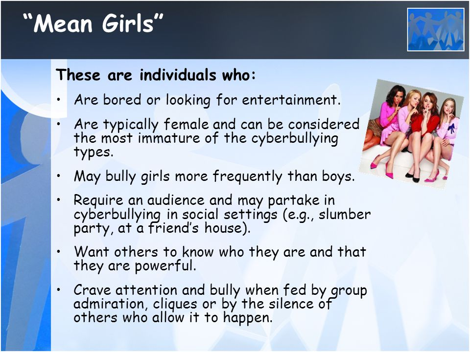 """""""Mean Girls"""" These are individuals who: Are bored or looking for entertainment. Are typically female and can be considered the most immature of the cy"""
