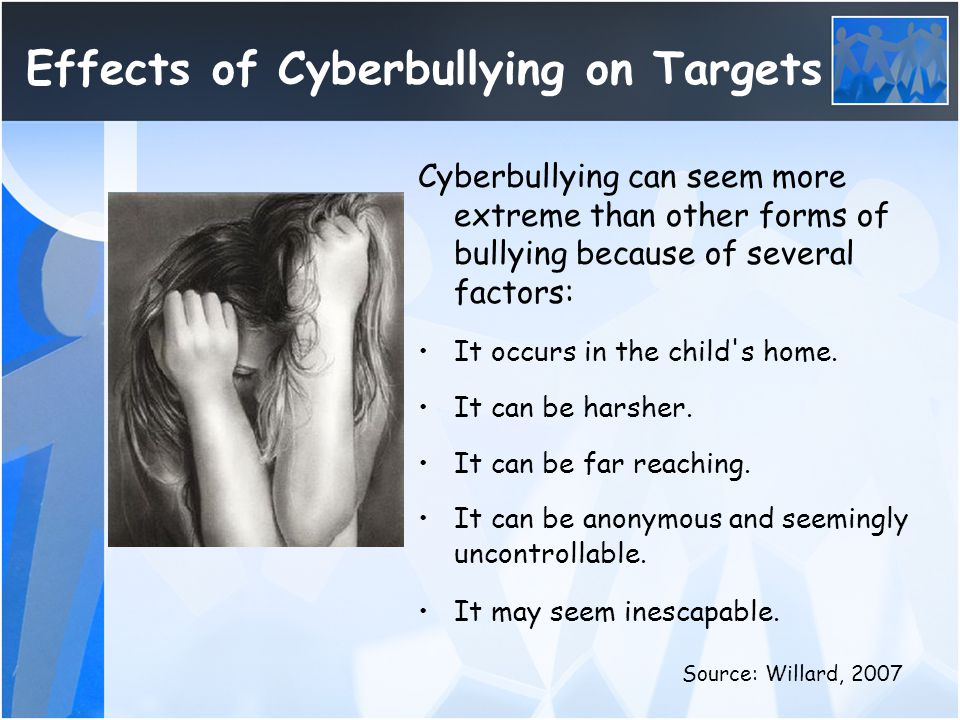 Effects of Cyberbullying on Targets Cyberbullying can seem more extreme than other forms of bullying because of several factors: It occurs in the chil