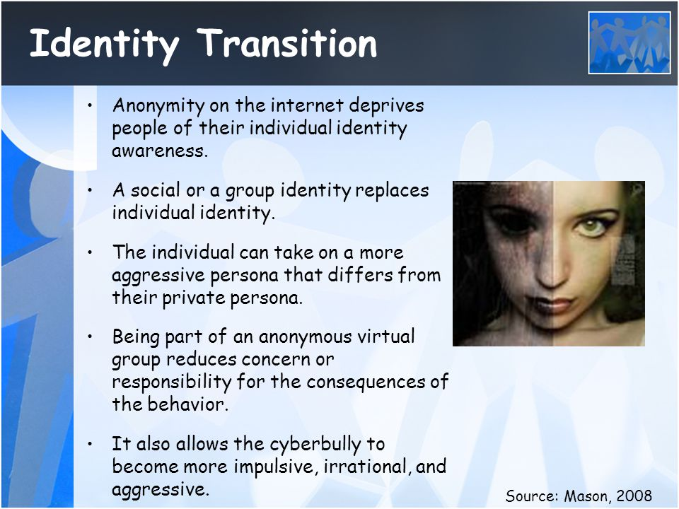 Identity Transition Anonymity on the internet deprives people of their individual identity awareness. A social or a group identity replaces individual