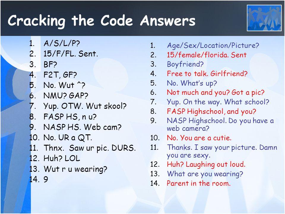 Cracking the Code Answers 1.A/S/L/P? 2.15/F/FL. Sent. 3.BF? 4.F2T, GF? 5.No. Wut ^? 6.NMU? GAP? 7.Yup. OTW. Wut skool? 8.FASP HS, n u? 9.NASP HS. Web