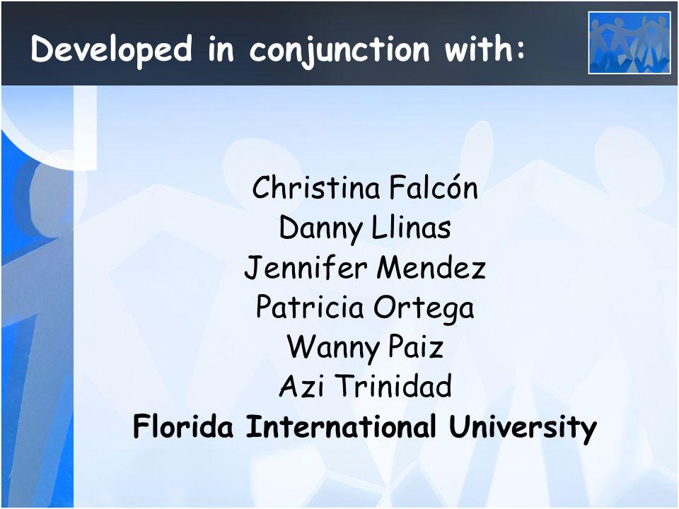 Developed in conjunction with: Christina Falcón Danny Llinas Jennifer Mendez Patricia Ortega Wanny Paiz Azi Trinidad Florida International University