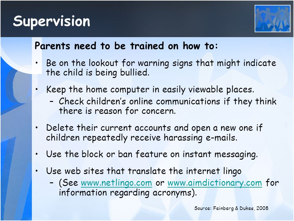 Supervision Parents need to be trained on how to: Be on the lookout for warning signs that might indicate the child is being bullied. Keep the home co