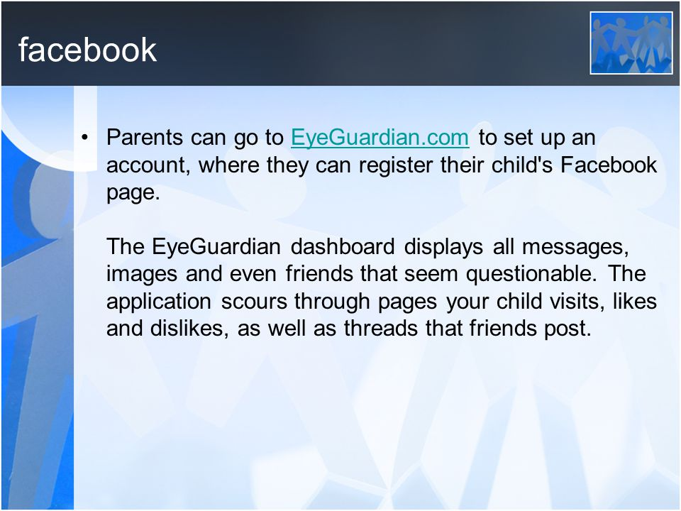 facebook Parents can go to EyeGuardian.com to set up an account, where they can register their child's Facebook page. The EyeGuardian dashboard displa