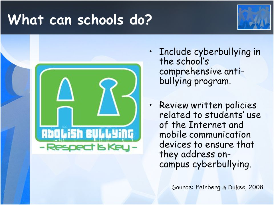What can schools do? Include cyberbullying in the school's comprehensive anti- bullying program. Review written policies related to students' use of t