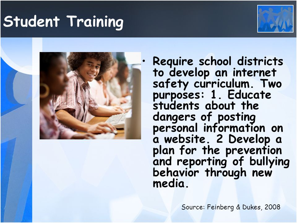 Student Training Require school districts to develop an internet safety curriculum. Two purposes: 1. Educate students about the dangers of posting per