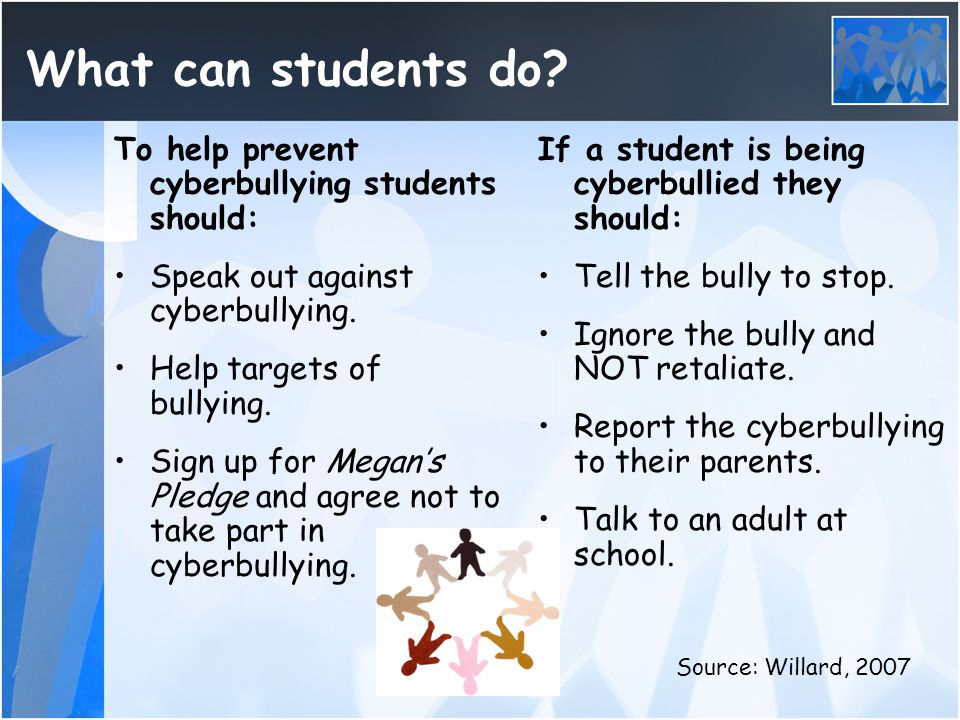 What can students do? To help prevent cyberbullying students should: Speak out against cyberbullying. Help targets of bullying. Sign up for Megan's Pl