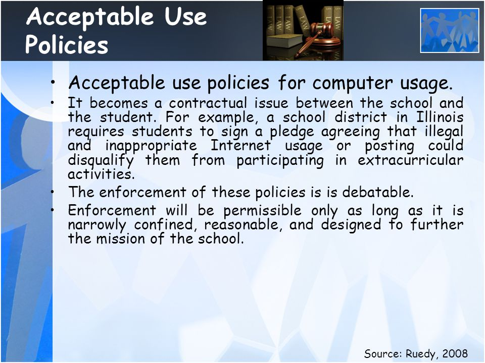 Acceptable Use Policies Acceptable use policies for computer usage. It becomes a contractual issue between the school and the student. For example, a