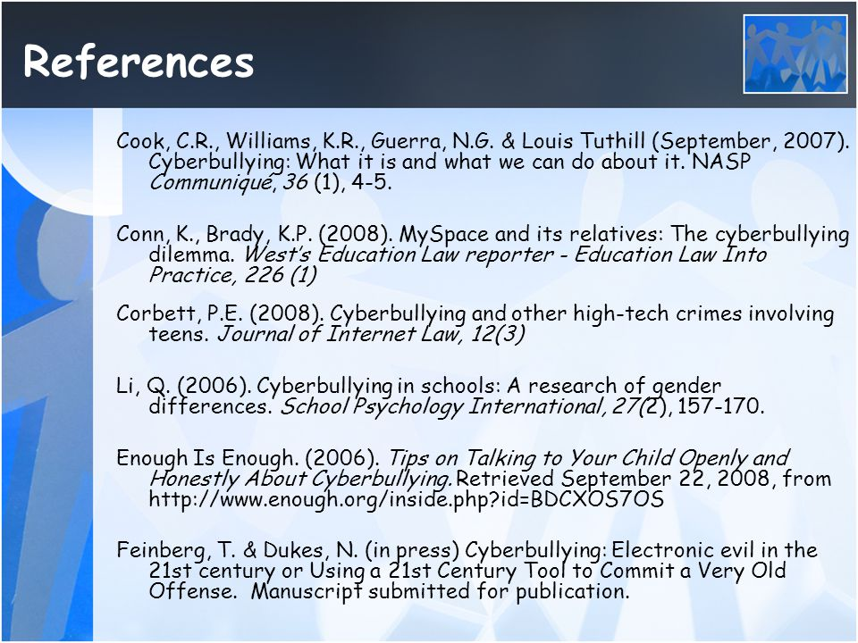 References Cook, C.R., Williams, K.R., Guerra, N.G. & Louis Tuthill (September, 2007). Cyberbullying: What it is and what we can do about it. NASP Com