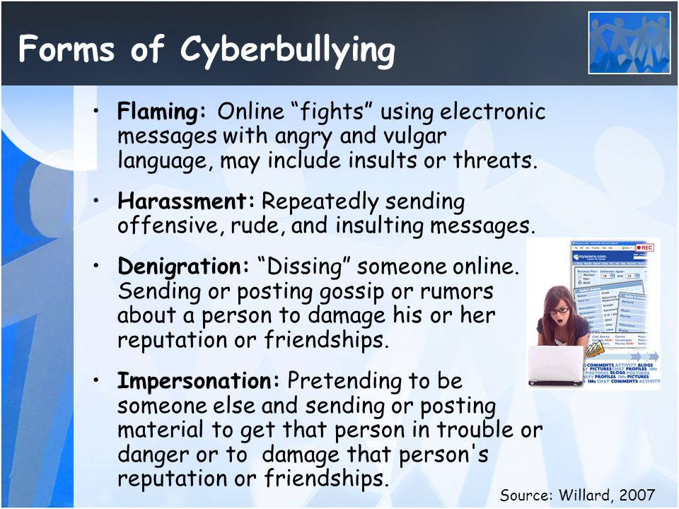 """Forms of Cyberbullying Flaming: Online """"fights"""" using electronic messages with angry and vulgar language, may include insults or threats. Harassment:"""