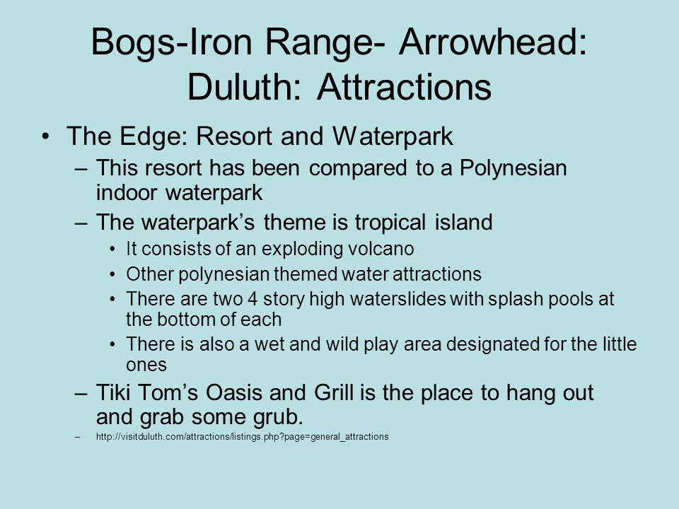 Bogs-Iron Range- Arrowhead: Duluth: Attractions The Edge: Resort and Waterpark –This resort has been compared to a Polynesian indoor waterpark –The waterpark's theme is tropical island It consists of an exploding volcano Other polynesian themed water attractions There are two 4 story high waterslides with splash pools at the bottom of each There is also a wet and wild play area designated for the little ones –Tiki Tom's Oasis and Grill is the place to hang out and grab some grub.