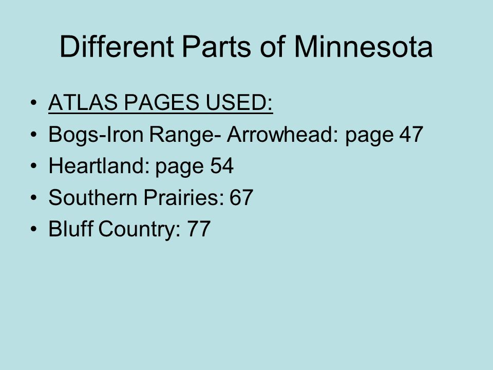 Different Parts of Minnesota ATLAS PAGES USED: Bogs-Iron Range- Arrowhead: page 47 Heartland: page 54 Southern Prairies: 67 Bluff Country: 77