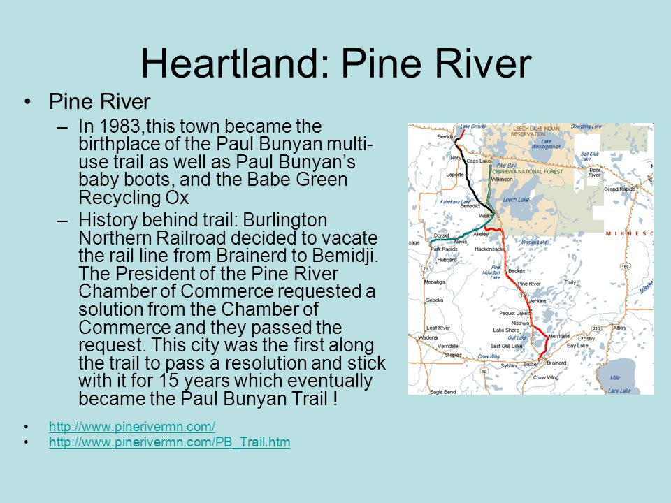 Heartland: Pine River Pine River –In 1983,this town became the birthplace of the Paul Bunyan multi- use trail as well as Paul Bunyan's baby boots, and the Babe Green Recycling Ox –History behind trail: Burlington Northern Railroad decided to vacate the rail line from Brainerd to Bemidji.