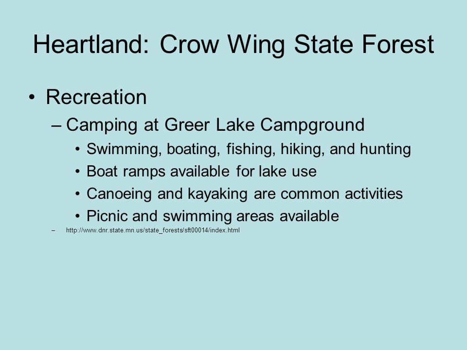 Heartland: Crow Wing State Forest Recreation –Camping at Greer Lake Campground Swimming, boating, fishing, hiking, and hunting Boat ramps available for lake use Canoeing and kayaking are common activities Picnic and swimming areas available –http://www.dnr.state.mn.us/state_forests/sft00014/index.html
