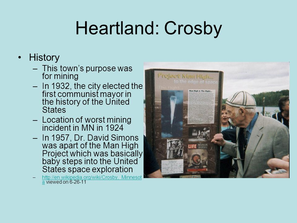 Heartland: Crosby History –This town's purpose was for mining –In 1932, the city elected the first communist mayor in the history of the United States –Location of worst mining incident in MN in 1924 –In 1957, Dr.