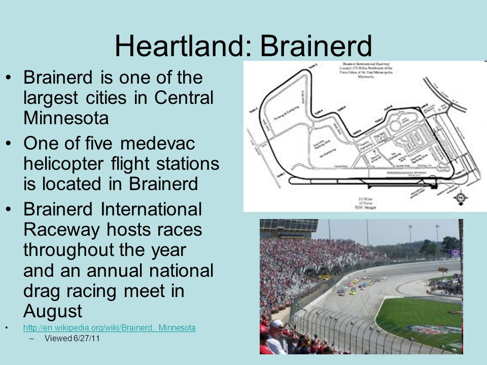Heartland: Brainerd Brainerd is one of the largest cities in Central Minnesota One of five medevac helicopter flight stations is located in Brainerd Brainerd International Raceway hosts races throughout the year and an annual national drag racing meet in August http://en.wikipedia.org/wiki/Brainerd,_Minnesota –Viewed 6/27/11