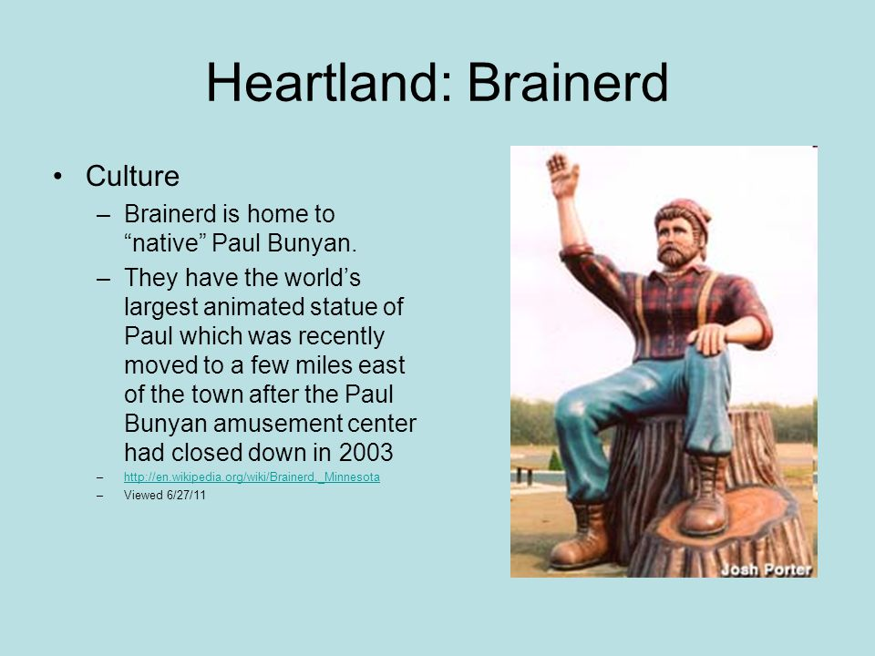 """Heartland: Brainerd Culture –Brainerd is home to """"native"""" Paul Bunyan. –They have the world's largest animated statue of Paul which was recently moved"""