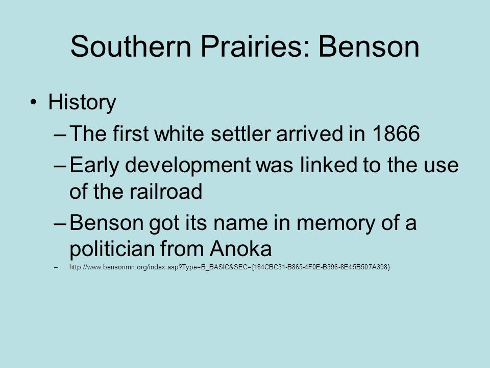 Southern Prairies: Benson History –The first white settler arrived in 1866 –Early development was linked to the use of the railroad –Benson got its name in memory of a politician from Anoka –http://www.bensonmn.org/index.asp Type=B_BASIC&SEC={184CBC31-B865-4F0E-B396-8E45B507A398}