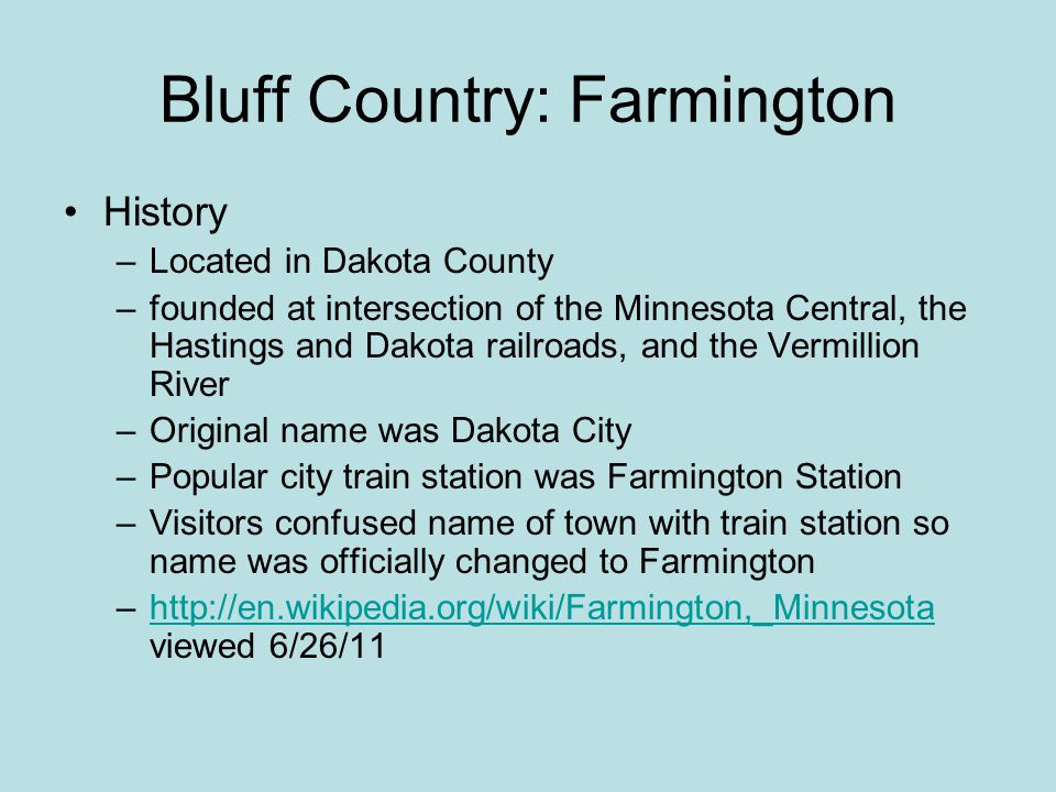 Bluff Country: Farmington History –Located in Dakota County –founded at intersection of the Minnesota Central, the Hastings and Dakota railroads, and the Vermillion River –Original name was Dakota City –Popular city train station was Farmington Station –Visitors confused name of town with train station so name was officially changed to Farmington –http://en.wikipedia.org/wiki/Farmington,_Minnesota viewed 6/26/11http://en.wikipedia.org/wiki/Farmington,_Minnesota