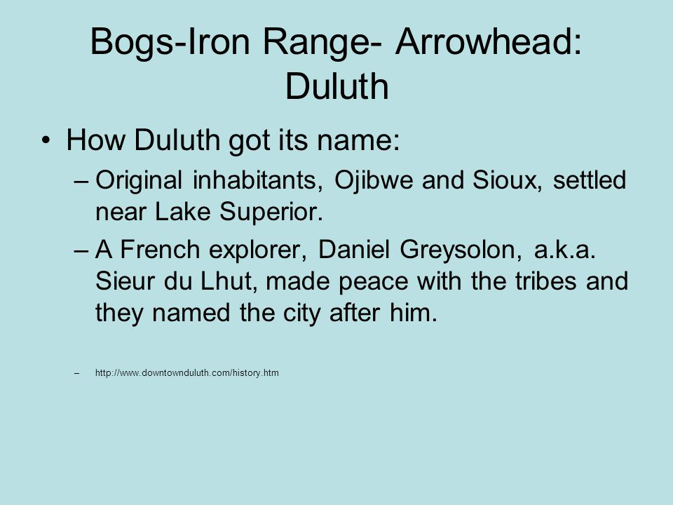 Bogs-Iron Range- Arrowhead: Duluth How Duluth got its name: –Original inhabitants, Ojibwe and Sioux, settled near Lake Superior.