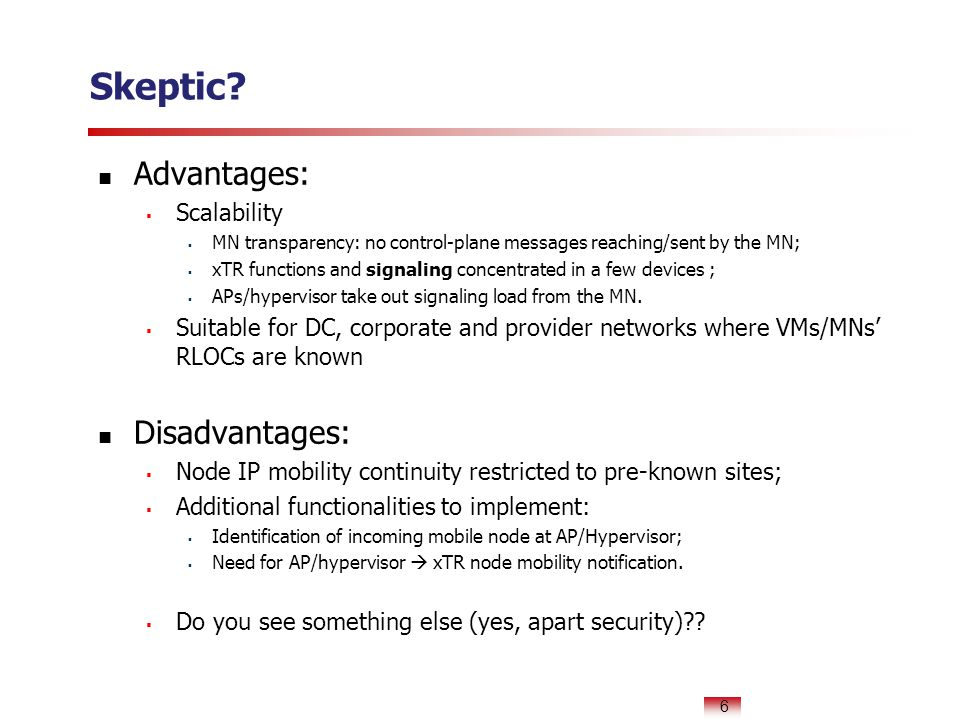 Skeptic? Advantages:  Scalability  MN transparency: no control-plane messages reaching/sent by the MN;  xTR functions and signaling concentrated in