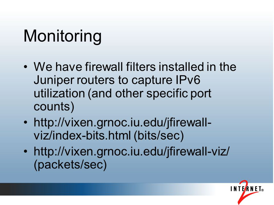 Monitoring We have firewall filters installed in the Juniper routers to capture IPv6 utilization (and other specific port counts) http://vixen.grnoc.i