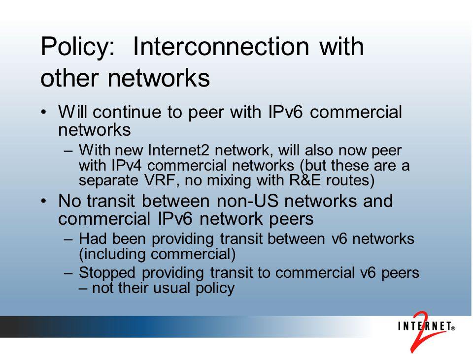 Policy: Interconnection with other networks Will continue to peer with IPv6 commercial networks –With new Internet2 network, will also now peer with I