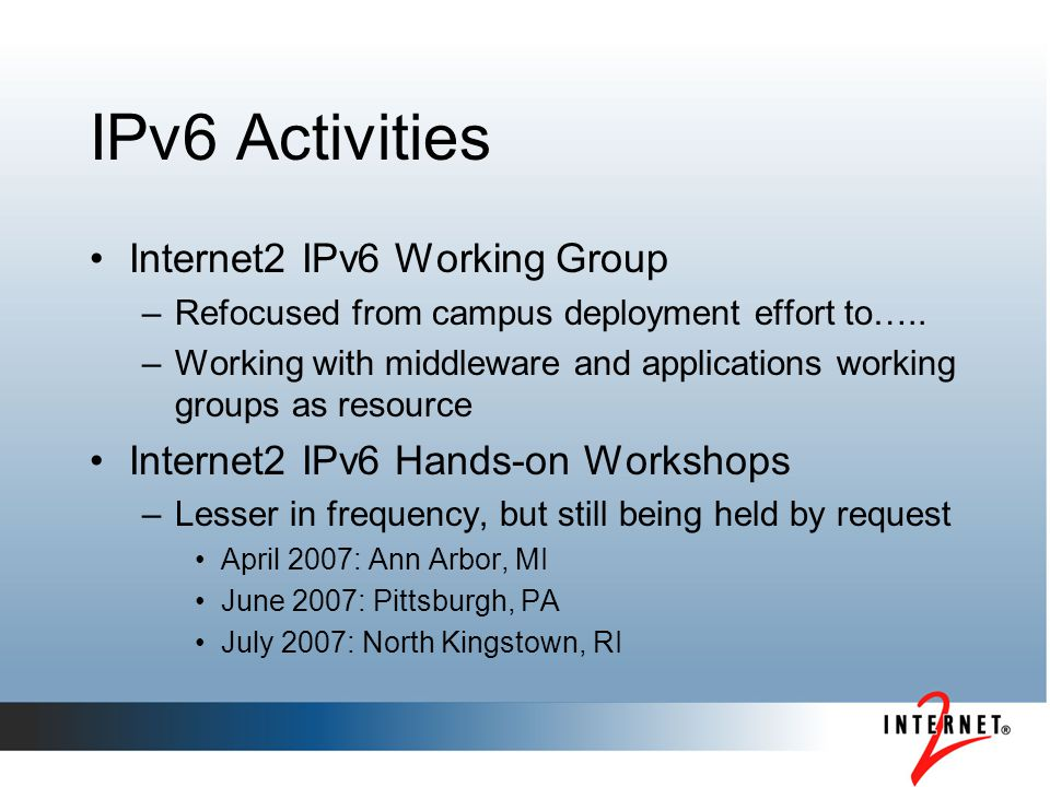 IPv6 Activities Internet2 IPv6 Working Group –Refocused from campus deployment effort to….. –Working with middleware and applications working groups a