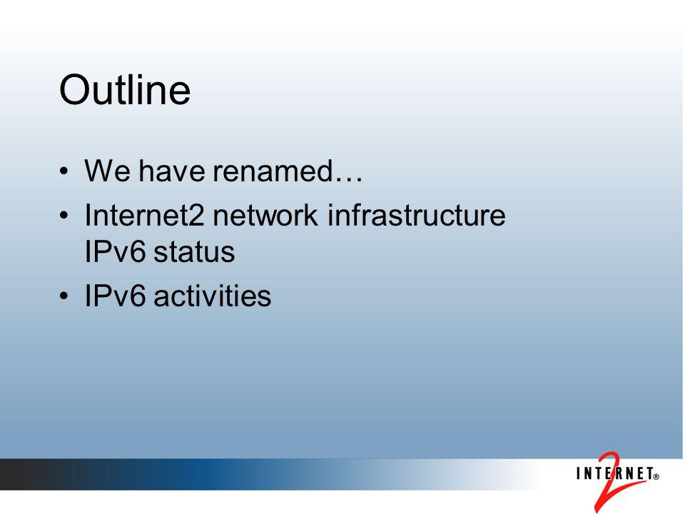 Outline We have renamed… Internet2 network infrastructure IPv6 status IPv6 activities