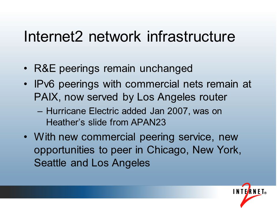Internet2 network infrastructure R&E peerings remain unchanged IPv6 peerings with commercial nets remain at PAIX, now served by Los Angeles router –Hu