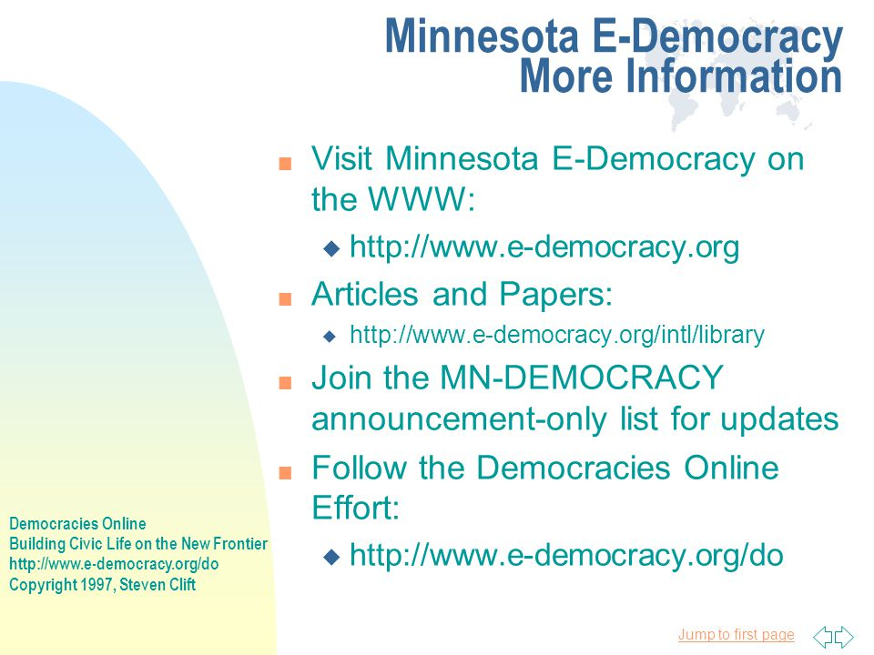 Democracies Online Building Civic Life on the New Frontier http://www.e-democracy.org/do Copyright 1997, Steven Clift Jump to first page Minnesota E-Democracy More Information n Visit Minnesota E-Democracy on the WWW: u http://www.e-democracy.org n Articles and Papers: u http://www.e-democracy.org/intl/library n Join the MN-DEMOCRACY announcement-only list for updates n Follow the Democracies Online Effort: u http://www.e-democracy.org/do